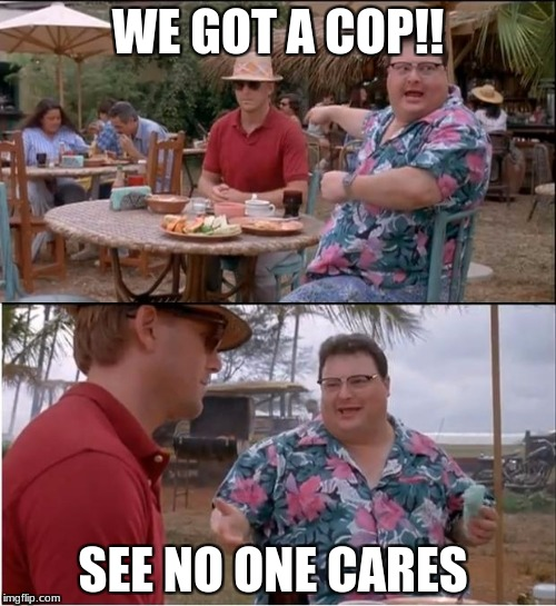 Cop | WE GOT A COP!! SEE NO ONE CARES | image tagged in memes,see nobody cares | made w/ Imgflip meme maker