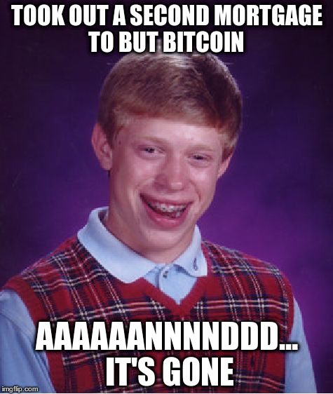 Late To The Party | TOOK OUT A SECOND MORTGAGE TO BUT BITCOIN AAAAAANNNNDDD... IT'S GONE | image tagged in memes,bad luck brian,bitcoin | made w/ Imgflip meme maker