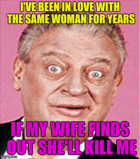 I'VE BEEN IN LOVE WITH THE SAME WOMAN FOR YEARS IF MY WIFE FINDS OUT SHE'LL KILL ME | made w/ Imgflip meme maker