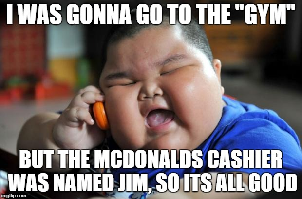 "fat chinese kid | I WAS GONNA GO TO THE ""GYM"" BUT THE MCDONALDS CASHIER WAS NAMED JIM, SO ITS ALL GOOD 