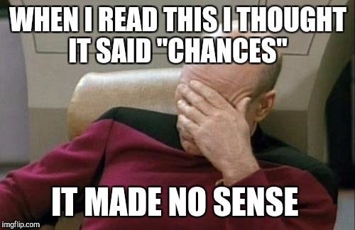 "Captain Picard Facepalm Meme | WHEN I READ THIS I THOUGHT IT SAID ""CHANCES"" IT MADE NO SENSE 