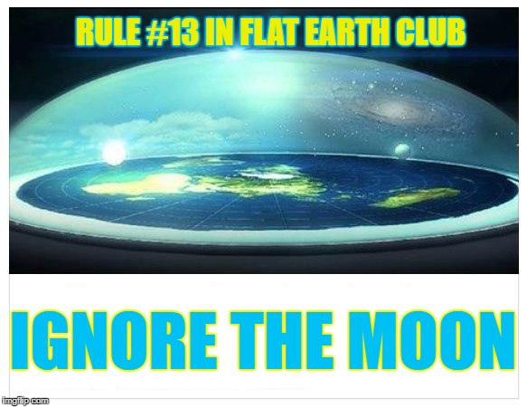 Ignore the Moon |  RULE #13 IN FLAT EARTH CLUB; IGNORE THE MOON | image tagged in flat earth dome,flat earth,flat earth club,moon,rule 13 | made w/ Imgflip meme maker