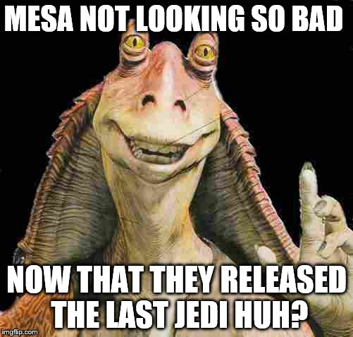 MESA NOT LOOKING SO BAD NOW THAT THEY RELEASED THE LAST JEDI HUH? | image tagged in jar jar binks | made w/ Imgflip meme maker
