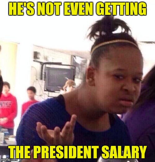 Black Girl Wat Meme | HE'S NOT EVEN GETTING THE PRESIDENT SALARY | image tagged in memes,black girl wat | made w/ Imgflip meme maker
