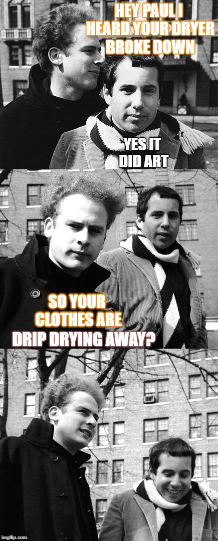 Simon and Garfunkel Live at the Laundromat | HEY PAUL I HEARD YOUR DRYER BROKE DOWN SO YOUR CLOTHES ARE YES IT DID ART DRIP DRYING AWAY? | image tagged in bad pun simon and garfunkle,memes,simon and garfunkel,slip sliding away,dirty laundry | made w/ Imgflip meme maker