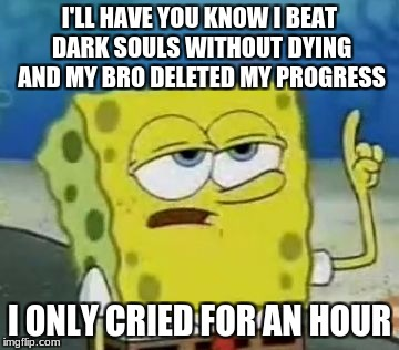 Ill Have You Know Spongebob Meme | I'LL HAVE YOU KNOW I BEAT DARK SOULS WITHOUT DYING AND MY BRO DELETED MY PROGRESS I ONLY CRIED FOR AN HOUR | image tagged in memes,ill have you know spongebob | made w/ Imgflip meme maker