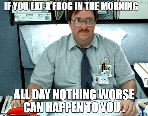 I was told | IF YOU EAT A FROG IN THE MORNING ALL DAY NOTHING WORSE CAN HAPPEN TO YOU . | image tagged in memes,i was told there would be | made w/ Imgflip meme maker