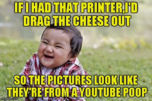 Evil Toddler Meme | IF I HAD THAT PRINTER,I'D DRAG THE CHEESE OUT SO THE PICTURES LOOK LIKE THEY'RE FROM A YOUTUBE POOP | image tagged in memes,evil toddler | made w/ Imgflip meme maker