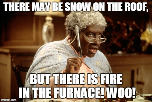 Snow of the roof | THERE MAY BE SNOW ON THE ROOF, BUT THERE IS FIRE IN THE FURNACE! WOO! | image tagged in roof | made w/ Imgflip meme maker