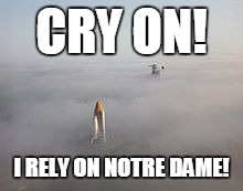 CRY ON! I RELY ON NOTRE DAME! | made w/ Imgflip meme maker
