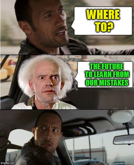 The Rock Driving Dr. Emmett Brown  | WHERE TO? THE FUTURE TO LEARN FROM OUR MISTAKES | image tagged in the rock driving dr emmett brown | made w/ Imgflip meme maker