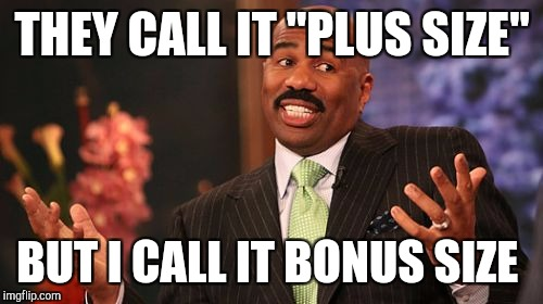 "Steve Harvey Meme | THEY CALL IT ""PLUS SIZE"" BUT I CALL IT BONUS SIZE 