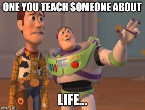 X, X Everywhere Meme | ONE YOU TEACH SOMEONE ABOUT LIFE... | image tagged in memes,x,x everywhere,x x everywhere | made w/ Imgflip meme maker