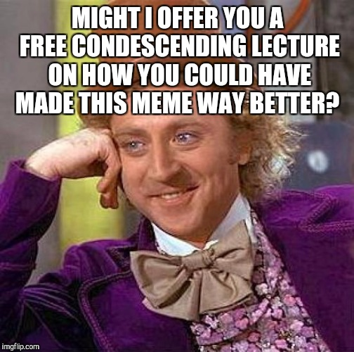 Creepy Condescending Wonka Meme | MIGHT I OFFER YOU A FREE CONDESCENDING LECTURE ON HOW YOU COULD HAVE MADE THIS MEME WAY BETTER? | image tagged in memes,creepy condescending wonka | made w/ Imgflip meme maker