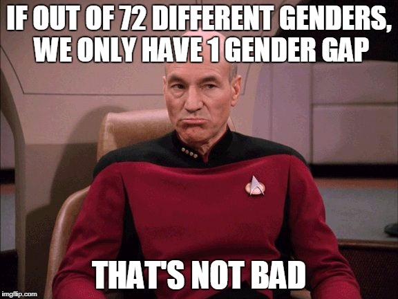 IF OUT OF 72 DIFFERENT GENDERS, WE ONLY HAVE 1 GENDER GAP THAT'S NOT BAD | image tagged in picard not bad | made w/ Imgflip meme maker