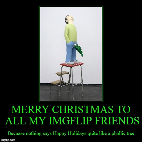 he is missing a couple of dangling ornaments though (all of you out there have a good holiday anyway) | MERRY CHRISTMAS TO ALL MY IMGFLIP FRIENDS | Becuase nothing says Happy Holidays quite like a phallic tree | image tagged in funny,demotivationals,merry christmas,christmas,happy holidays | made w/ Imgflip demotivational maker