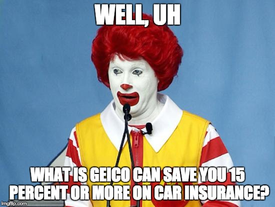 Mc D's | WELL, UH WHAT IS GEICO CAN SAVE YOU 15 PERCENT OR MORE ON CAR INSURANCE? | image tagged in ronald mcdonald,jepordy | made w/ Imgflip meme maker
