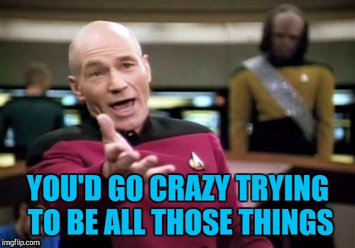 Picard Wtf Meme | YOU'D GO CRAZY TRYING TO BE ALL THOSE THINGS | image tagged in memes,picard wtf | made w/ Imgflip meme maker