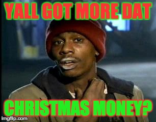 Y'all Got Any More Of That Meme | YALL GOT MORE DAT CHRISTMAS MONEY? | image tagged in memes,yall got any more of | made w/ Imgflip meme maker