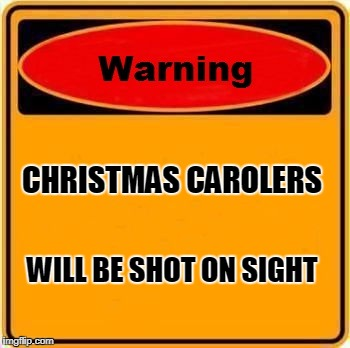 Sign on my front door | CHRISTMAS CAROLERS WILL BE SHOT ON SIGHT | image tagged in memes,warning sign | made w/ Imgflip meme maker