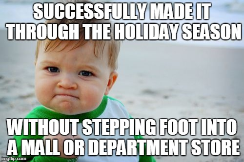 Success Kid Original | SUCCESSFULLY MADE IT THROUGH THE HOLIDAY SEASON WITHOUT STEPPING FOOT INTO A MALL OR DEPARTMENT STORE | image tagged in memes,success kid original | made w/ Imgflip meme maker