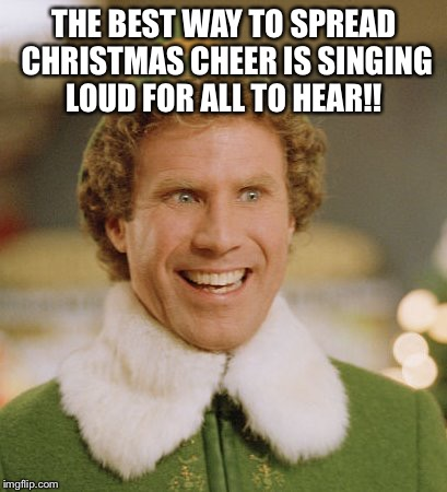 Buddy The Elf Meme | THE BEST WAY TO SPREAD CHRISTMAS CHEER IS SINGING LOUD FOR ALL TO HEAR!! | image tagged in memes,buddy the elf | made w/ Imgflip meme maker