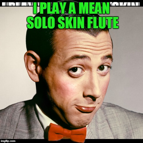 I PLAY A MEAN SOLO SKIN FLUTE | made w/ Imgflip meme maker
