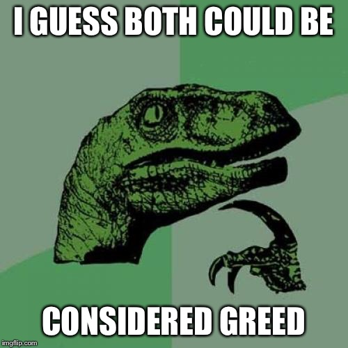 Philosoraptor Meme | I GUESS BOTH COULD BE CONSIDERED GREED | image tagged in memes,philosoraptor | made w/ Imgflip meme maker