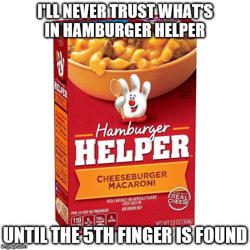 Something I never thought of before! | I'LL NEVER TRUST WHAT'S IN HAMBURGER HELPER UNTIL THE 5TH FINGER IS FOUND | image tagged in funny memes,food | made w/ Imgflip meme maker