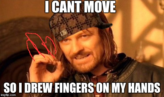 One Does Not Simply Meme | I CANT MOVE SO I DREW FINGERS ON MY HANDS | image tagged in memes,one does not simply,scumbag | made w/ Imgflip meme maker
