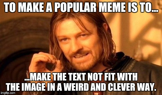 One Does Not Simply Meme | TO MAKE A POPULAR MEME IS TO... ...MAKE THE TEXT NOT FIT WITH THE IMAGE IN A WEIRD AND CLEVER WAY. | image tagged in memes,one does not simply | made w/ Imgflip meme maker