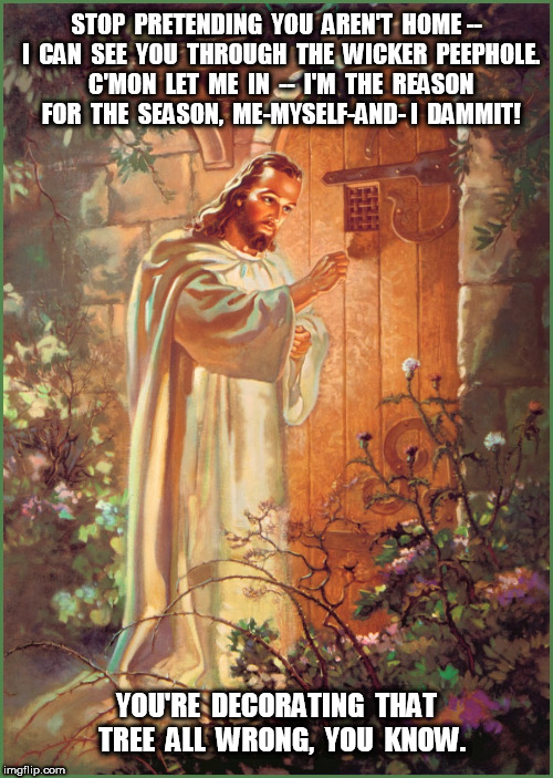 Jesus whatever who cares | STOP  PRETENDING  YOU  AREN'T  HOME --  I  CAN  SEE  YOU  THROUGH  THE  WICKER  PEEPHOLE.  C'MON  LET  ME  IN  --  I'M  THE  REASON  FOR  TH | image tagged in jesus,christmas,xmas | made w/ Imgflip meme maker