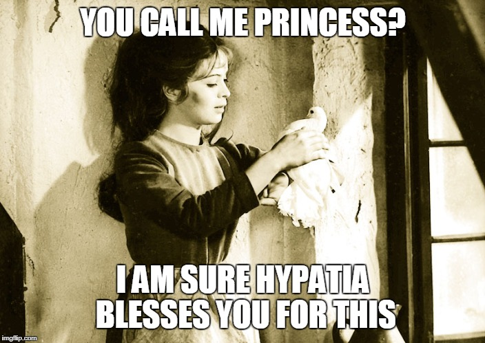 YOU CALL ME PRINCESS? I AM SURE HYPATIA BLESSES YOU FOR THIS | made w/ Imgflip meme maker
