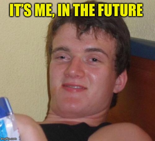 10 Guy Meme | IT'S ME, IN THE FUTURE | image tagged in memes,10 guy | made w/ Imgflip meme maker