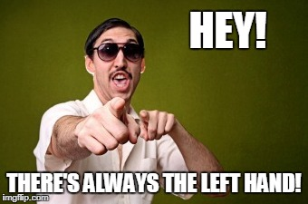 HEY! THERE'S ALWAYS THE LEFT HAND! | made w/ Imgflip meme maker