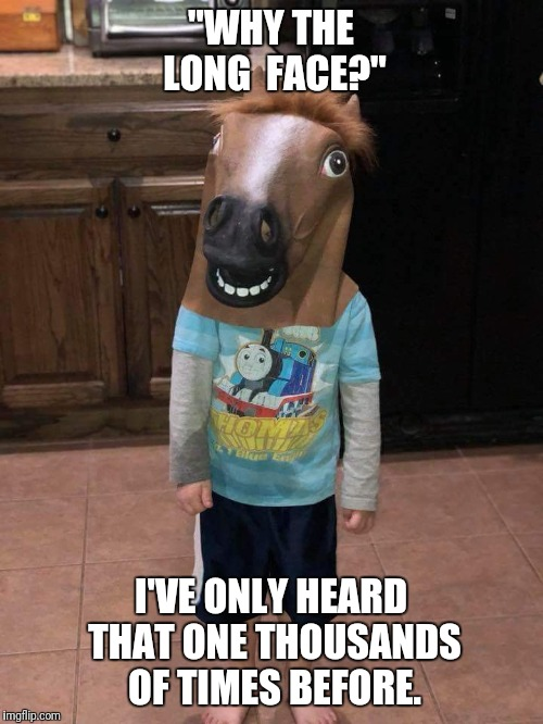 "Long face | ""WHY THE LONG  FACE?"" I'VE ONLY HEARD THAT ONE THOUSANDS OF TIMES BEFORE. 