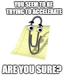 Clippy |  YOU SEEM TO BE TRYING TO ACCELERATE; ARE YOU SURE? | image tagged in clippy | made w/ Imgflip meme maker
