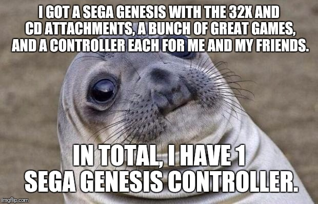 Awkward Moment Sealion Meme | I GOT A SEGA GENESIS WITH THE 32X AND CD ATTACHMENTS, A BUNCH OF GREAT GAMES, AND A CONTROLLER EACH FOR ME AND MY FRIENDS. IN TOTAL, I HAVE  | image tagged in memes,awkward moment sealion | made w/ Imgflip meme maker