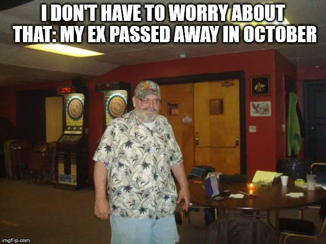 I DON'T HAVE TO WORRY ABOUT THAT: MY EX PASSED AWAY IN OCTOBER | made w/ Imgflip meme maker