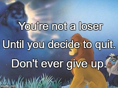 Lion King Mufasa in the sky | You're not a loser Don't ever give up. Until you decide to quit. | image tagged in lion king mufasa in the sky | made w/ Imgflip meme maker