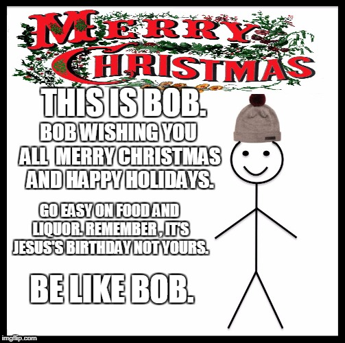 Be Like Bill Meme | THIS IS BOB. BOB WISHING YOU ALL  MERRY CHRISTMAS AND HAPPY HOLIDAYS. GO EASY ON FOOD AND LIQUOR. REMEMBER , IT'S JESUS'S BIRTHDAY NOT YOURS | image tagged in memes,be like bill | made w/ Imgflip meme maker