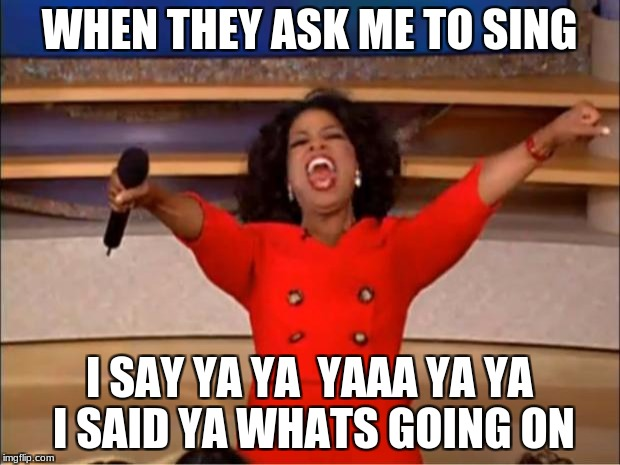 when they hear you sing | WHEN THEY ASK ME TO SING I SAY YA YA  YAAA YA YA I SAID YA WHATS GOING ON | image tagged in memes,oprah you get a,singing | made w/ Imgflip meme maker