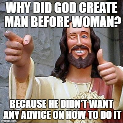 Buddy Christ Meme | WHY DID GOD CREATE MAN BEFORE WOMAN? BECAUSE HE DIDN'T WANT ANY ADVICE ON HOW TO DO IT | image tagged in memes,buddy christ | made w/ Imgflip meme maker