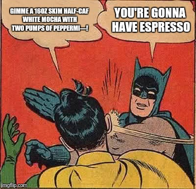 Batman Slapping Robin Meme | GIMME A 16OZ SKIM HALF-CAF WHITE MOCHA WITH TWO PUMPS OF PEPPERMI---! YOU'RE GONNA HAVE ESPRESSO | image tagged in memes,batman slapping robin | made w/ Imgflip meme maker
