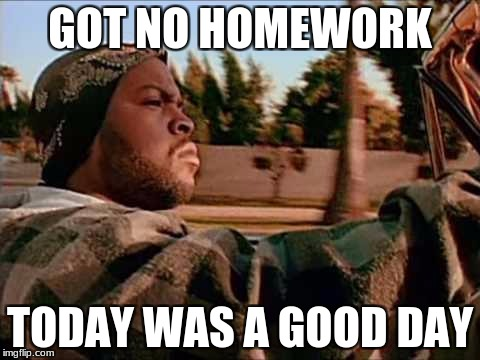 Today Was A Good Day Meme | GOT NO HOMEWORK TODAY WAS A GOOD DAY | image tagged in memes,today was a good day | made w/ Imgflip meme maker