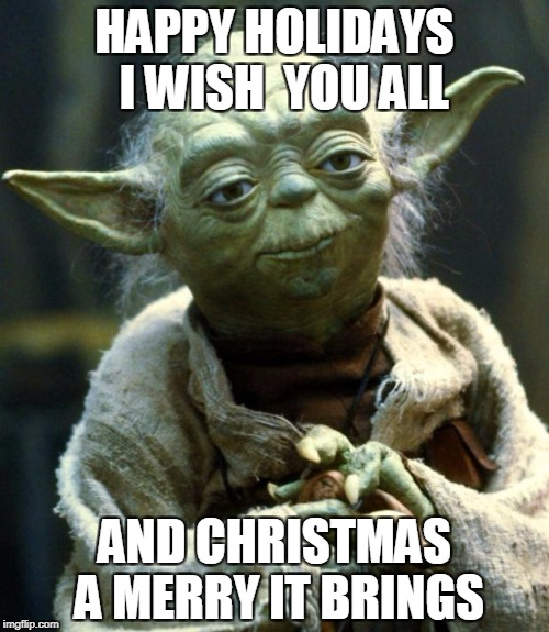 Star Wars Yoda Meme | HAPPY HOLIDAYS  I WISH  YOU ALL AND CHRISTMAS A MERRY IT BRINGS | image tagged in memes,star wars yoda | made w/ Imgflip meme maker