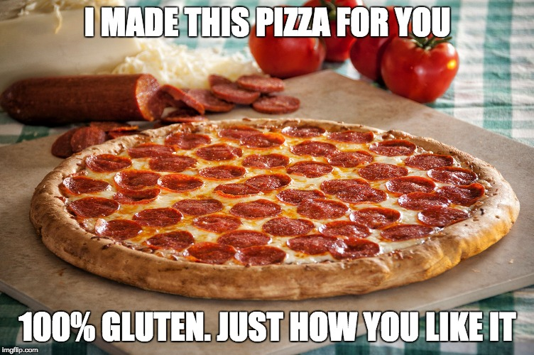 Some people want all the gluten | I MADE THIS PIZZA FOR YOU 100% GLUTEN. JUST HOW YOU LIKE IT | image tagged in relationship goals pizza,gluten,pizza,funny,memes | made w/ Imgflip meme maker