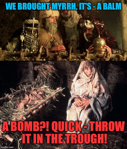 WE BROUGHT MYRRH, IT'S - A BALM A BOMB?! QUICK - THROW IT IN THE TROUGH! | made w/ Imgflip meme maker