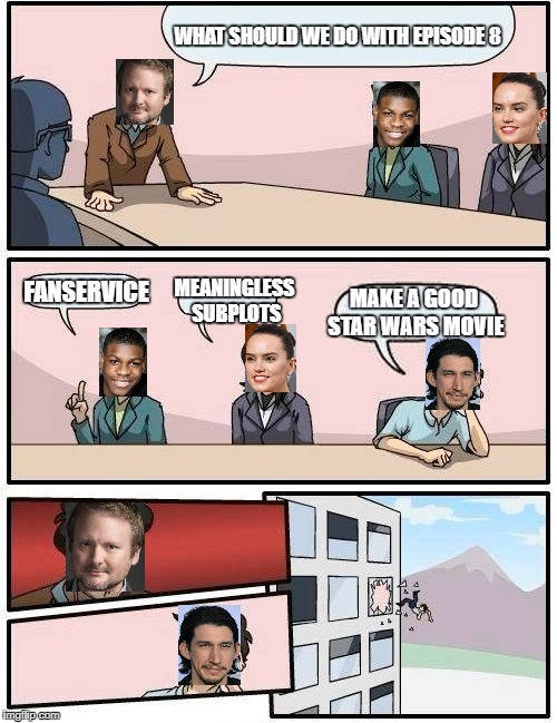 Boardroom Meeting Suggestion Meme | WHAT SHOULD WE DO WITH EPISODE 8 FANSERVICE MEANINGLESS SUBPLOTS MAKE A GOOD STAR WARS MOVIE | image tagged in memes,boardroom meeting suggestion,star wars,the last jedi,adam driver | made w/ Imgflip meme maker