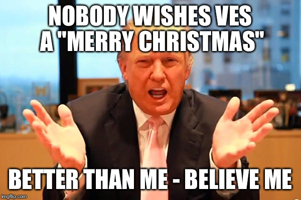 "trump birthday meme | NOBODY WISHES VES A ""MERRY CHRISTMAS"" BETTER THAN ME - BELIEVE ME 